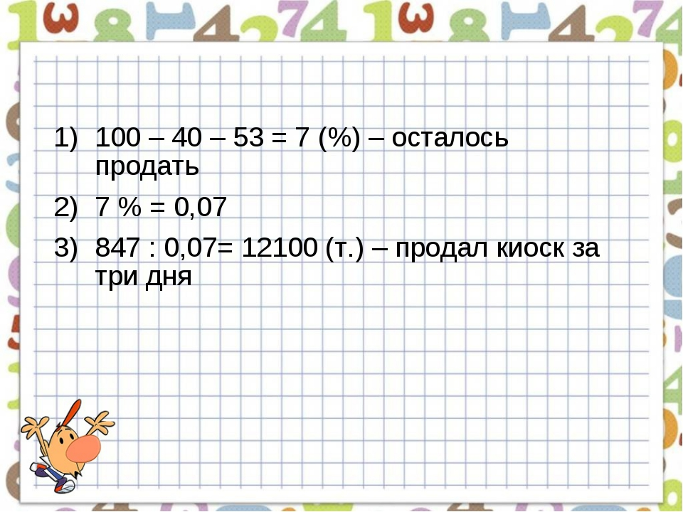 100 – 40 – 53 = 7 (%) – осталось продать 7 % = 0,07 847 : 0,07= 12100 (т.) –...
