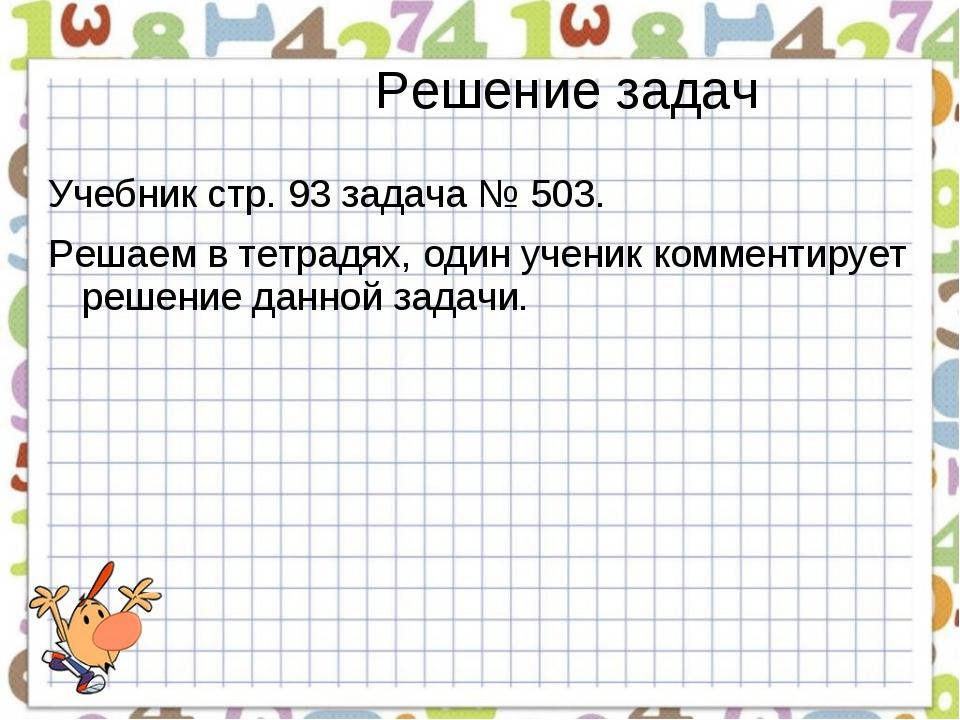 Решение задач Учебник стр. 93 задача № 503. Решаем в тетрадях, один ученик ко...