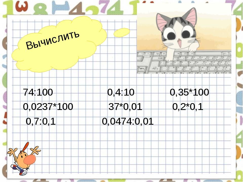 Вычислить 74:100 0,4:10 0,35*100 0,0237*100 37*0,01 0,2*0,1 0,7:0,1 0,0474:0,01