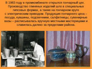 В 1983 году в промкомбинате открылся гончарный цех. Производство глиняных изд
