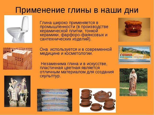 Применение глины в наши дни Глина широко применяется в промышленности (в прои...