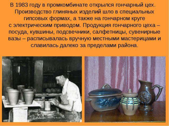В 1983 году в промкомбинате открылся гончарный цех. Производство глиняных изд...