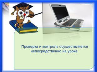 Проверка и контроль осуществляется непосредственно на уроке.