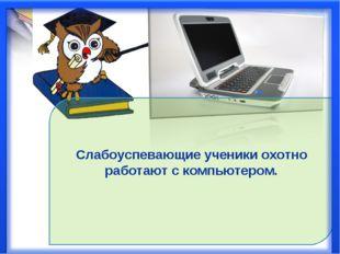 Слабоуспевающие ученики охотно работают с компьютером.