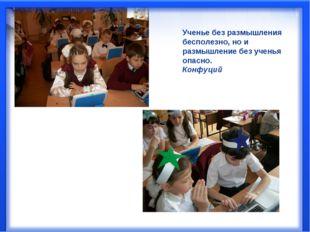 Ученье без размышления бесполезно, но и размышление без ученья опасно. Конфуций