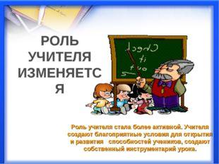 Роль учителя стала более активной. Учителя создают благоприятные условия для