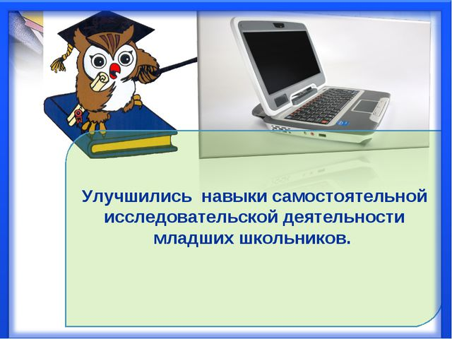 Улучшились навыки самостоятельной исследовательской деятельности младших школ...