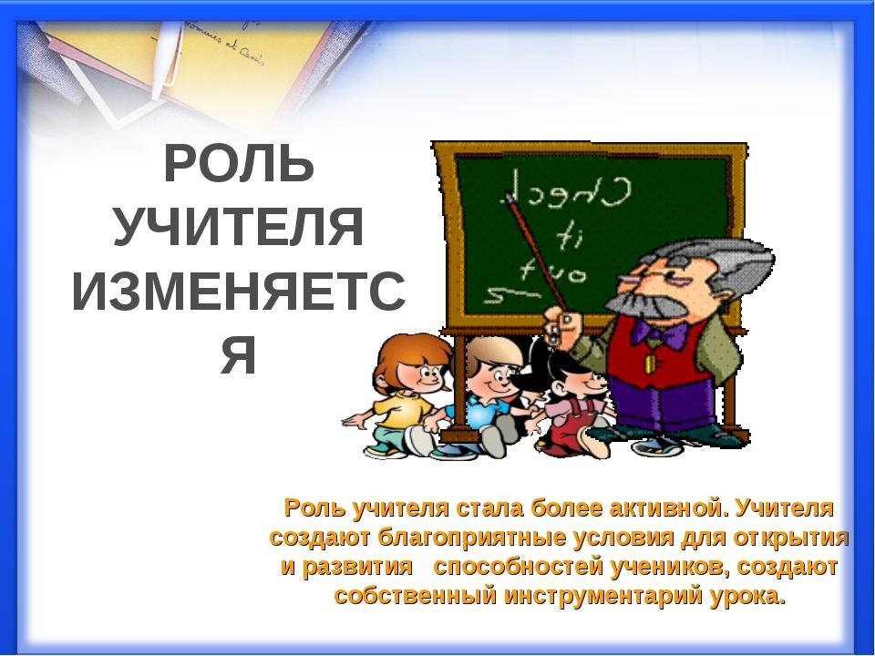 Роль учителя стала более активной. Учителя создают благоприятные условия для...