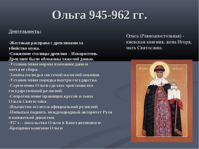 Ольга 945-962 гг. Деятельность: -Жестокая расправа с древлянами за убийство м...