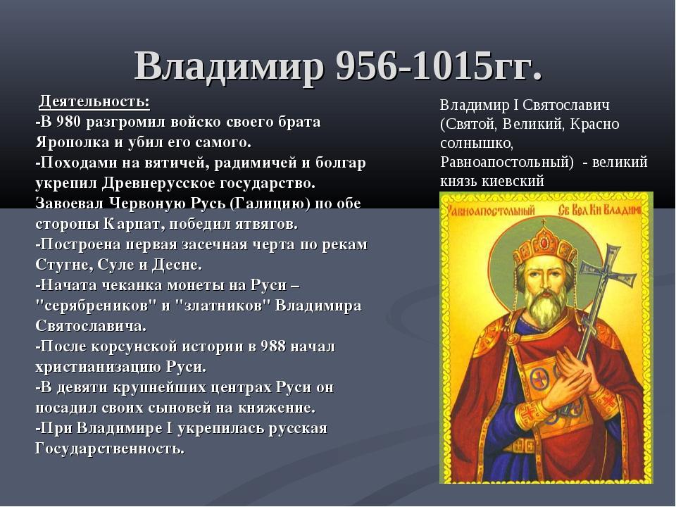 Владимир 956-1015гг. Деятельность: -В 980 разгромил войско своего брата Яропо...