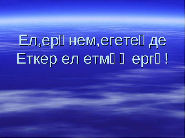 Ел,ерәнем,егетеңде Еткер ел етмәҫ ергә!