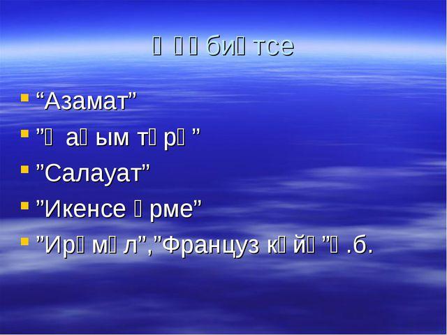 "Әҙәбиәтсе ""Азамат"" ""Ҡаһым түрә"" ""Салауат"" ""Икенсе әрме"" ""Ирәмәл"",""Француз көй..."