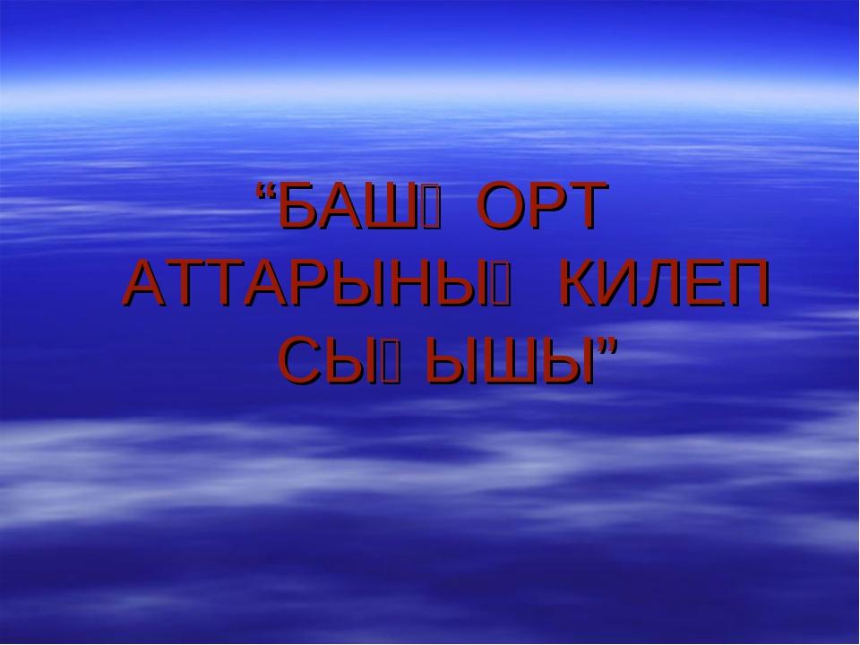 """""""БАШҠОРТ АТТАРЫНЫҢ КИЛЕП СЫҒЫШЫ"""""""