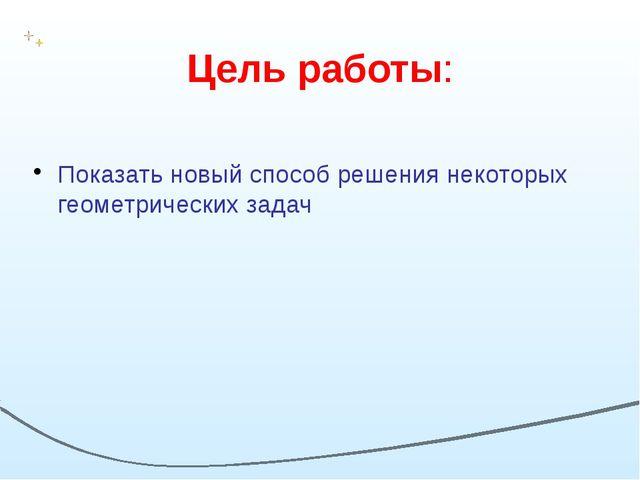 Цель работы: Показать новый способ решения некоторых геометрических задач
