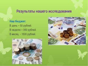 Результаты нашего исследования Наш бюджет: В день – 50 рублей. В неделю – 350