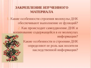 ЗАКРЕПЛЕНИЕ ИЗУЧЕННОГО МАТЕРИАЛА 1. Какие особенности строения молекулы ДНК о