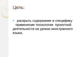 Цель: • раскрыть содержание и специфику применения технологии проектной деяте