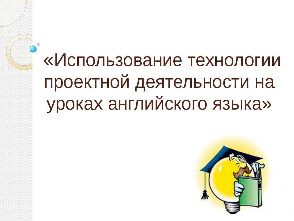 «Использование технологии проектной деятельности на уроках английского языка»
