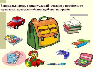Завтра ты идешь в школу, давай сложим в портфель те предметы, которые тебе по