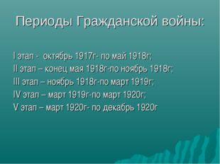 Периоды Гражданской войны: I этап - октябрь 1917г- по май 1918г; II этап – ко