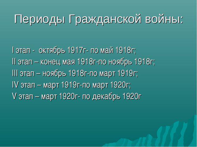 Периоды Гражданской войны: I этап - октябрь 1917г- по май 1918г; II этап – ко...