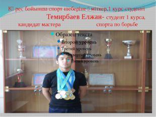 Күрес бойынша спорт шеберіне үміткер,1 курс студенті Темирбаев Елжан- студент