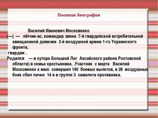 Военная биография Василий Иванович Московенко (—) — лётчик-ас, командир звен