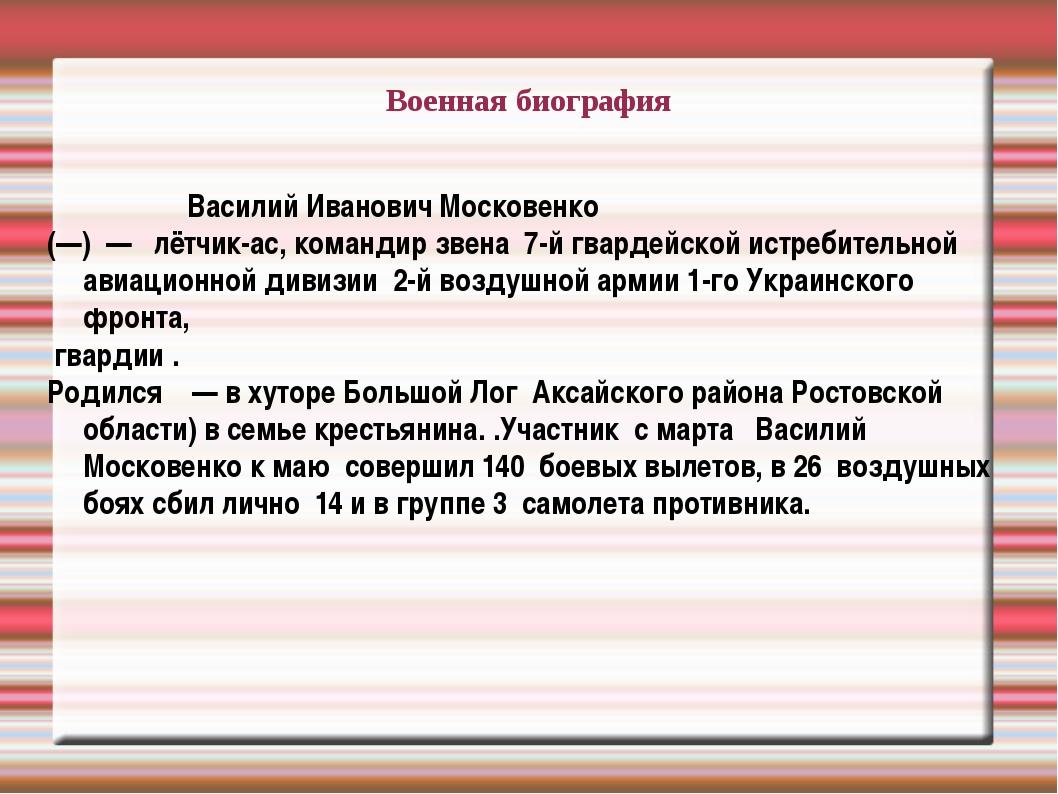 Военная биография Василий Иванович Московенко (—) — лётчик-ас, командир звен...