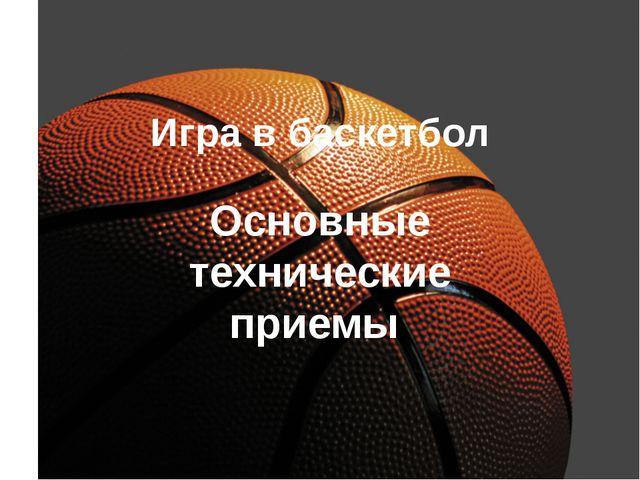Игра в баскетбол Основные технические приемы