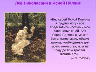 Лев Николаевич в Ясной Поляне «Без своей Ясной Поляны я трудно могу себе пред