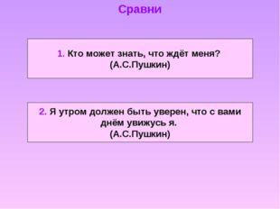 1. Кто может знать, что ждёт меня? (А.С.Пушкин) 2. Я утром должен быть уверен