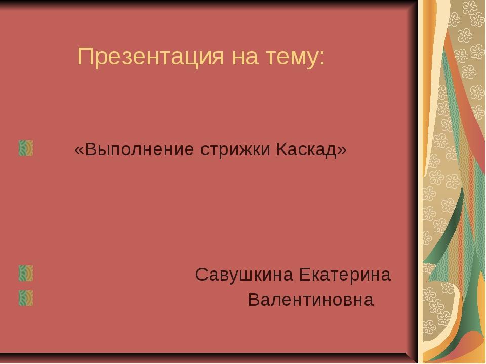Презентация на тему: «Выполнение стрижки Каскад» Савушкина Екатерина Валенти...