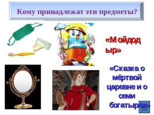 Кому принадлежат эти предметы? «Мойдодыр» «Сказка о мёртвой царевне и о семи