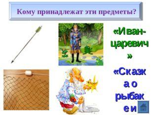 Кому принадлежат эти предметы? «Иван-царевич» «Сказка о рыбаке и рыбке»