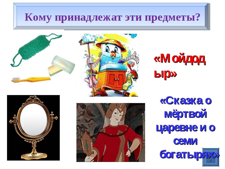 Кому принадлежат эти предметы? «Мойдодыр» «Сказка о мёртвой царевне и о семи...