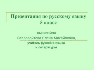 Презентация по русскому языку 5 класс выполнила Старовойтова Елена Михайловна