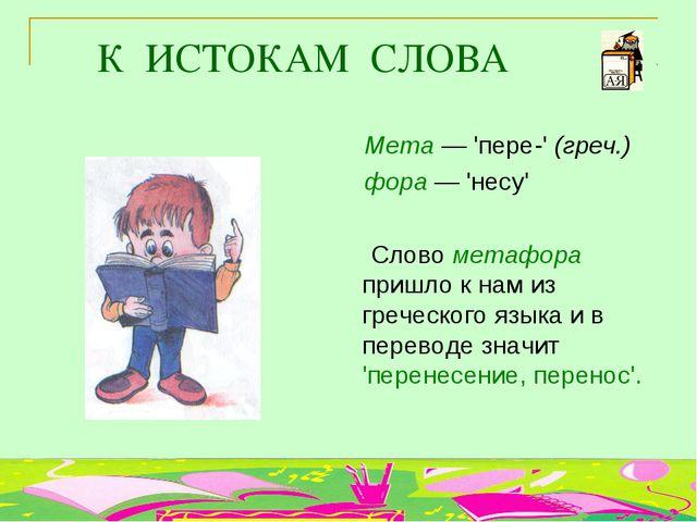 К ИСТОКАМ СЛОВА Мета — 'пере-' (греч.) фора — 'несу' Слово метафора пришло к...