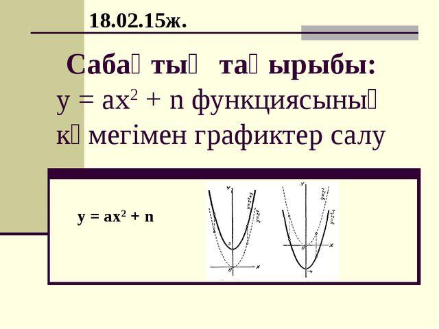 Сабақтың тақырыбы: у = ах2 + n функциясының көмегімен графиктер салу у = ах2...