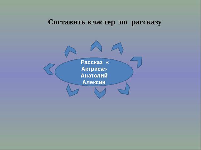 Рассказ « Актриса» Анатолий Алексин Составить кластер по рассказу