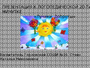 ПРЕЗЕНТАЦИЯ К ЛОГОПЕДИЧЕСКОЙ 20-ТИ МИНУТКЕ «Лучики Доброты» Воспитатель Горло