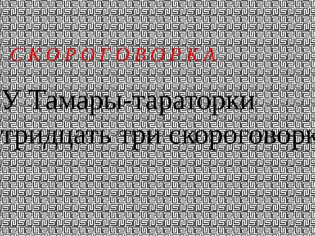 У Тамары-тараторки тридцать три скороговорки С К О Р О Г О В О Р К А