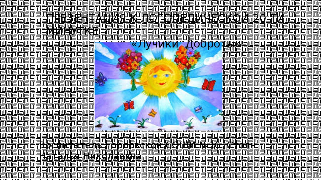 ПРЕЗЕНТАЦИЯ К ЛОГОПЕДИЧЕСКОЙ 20-ТИ МИНУТКЕ «Лучики Доброты» Воспитатель Горло...