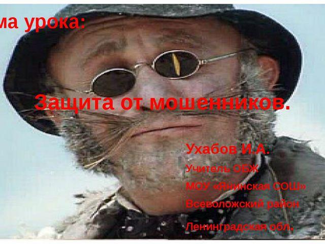 Тема урока: Защита от мошенников. Ухабов И.А. Учитель ОБЖ МОУ «Янинская СОШ»...