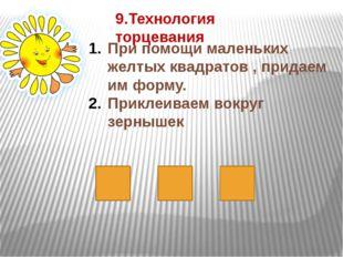 9.Технология торцевания При помощи маленьких желтых квадратов , придаем им фо