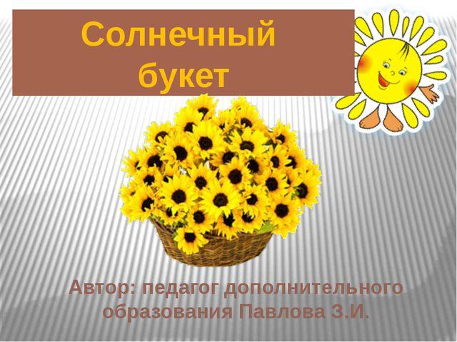Солнечный букет Автор: педагог дополнительного образования Павлова З.И.