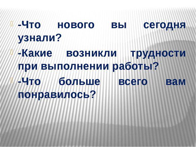 -Что нового вы сегодня узнали? -Какие возникли трудности при выполнении рабо...