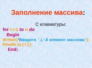 Заполнение массива: С клавиатуры: for i:=1 to n do Begin Writeln('Введите ',i