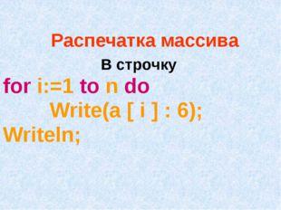 Распечатка массива В строчку for i:=1 to n do Write(a [ i ] : 6); Writeln;