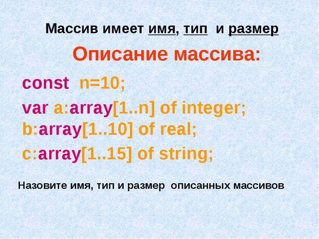Описание массива: const n=10; var a:array[1..n] of integer; b:array[1..10] of...