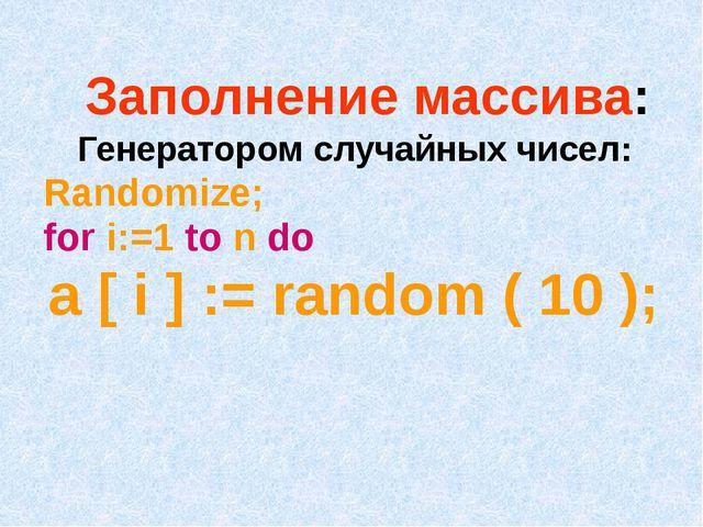 Заполнение массива: Генератором случайных чисел: Randomize; for i:=1 to n do...